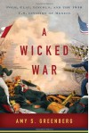 A Wicked War: Polk, Clay, Lincoln, and the 1846 U.S. Invasion of Mexico - Amy S. Greenberg