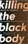 Killing the Black Body: Race, Reproduction, and the Meaning of Liberty - Dorothy Roberts