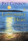 A Lowcountry Heart: Reflections on a Writing Life - Pat Conroy
