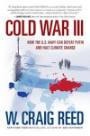 Cold War III: How the U.S. Navy Can Defeat Putin and Halt Climate Change  - W. Craig Reed