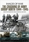 The Crushing of Army Group North 1944–1945 on the Eastern Front: Images of War Series - Ian Baxter