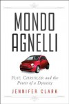 Mondo Agnelli: Fiat, Chrysler, and the Power of a Dynasty - Jennifer Clark