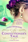 The Confectioner's Tale: A Novel of Paris - Laura Madeleine