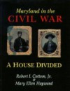 Maryland In The Civil War: A House Divided - Robert I. Cottom, Mary Ellen Hayward
