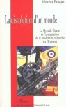La dissolution d'un monde: la Grande Guerre et l'instauration de la modernité culturelle en Occident - Vincent Fauque
