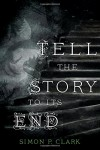 Tell the Story to Its End - Simon P. Clark
