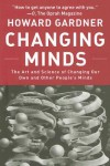 Changing Minds: The Art And Science of Changing Our Own And Other People's Minds - Howard Gardner