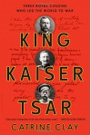 King, Kaiser, Tsar: Three Royal Cousins Who Led the World to War - Catrine Clay