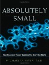 Absolutely Small: How Quantum Theory Explains Our Everyday World - Michael D. Fayer