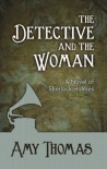 The Detective and The Woman: A Novel of Sherlock Holmes - Amy  Thomas