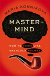 Mastermind: How to Think Like Sherlock Holmes - Maria Konnikova