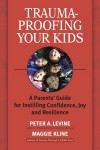 Trauma-Proofing Your Kids: A Parents' Guide for Instilling Confidence, Joy and Resilience - Peter A. Levine, Maggie Kline