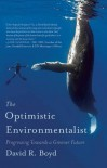 The Optimistic Environmentalist: Progressing Toward a Greener Future - David R. Boyd