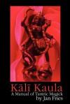 Kali Kaula - A Manual of Tantric Magick - Jan Fries
