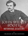 Notorious Assassins: The Life of John Wilkes Booth - Charles River Editors
