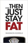 ... then just stay fat - Shannon Sorrels