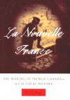 La Nouvelle France: The Making of French Canada - A Cultural History - Peter N. Moogk