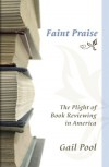 Faint Praise: The Plight of Book Reviewing in America - Gail Pool