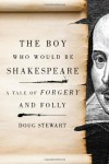 The Boy Who Would Be Shakespeare: A Tale of Forgery and Folly - Doug Stewart