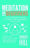 Meditation for Beginners: A Busy Person's Guide to Stress Free Happiness & Success: Even If You Don't have Time, Feel Restless and Not Religious - Aaron Hill