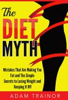 The Diet Myth: Mistakes That Are Making You Fat and Simple Secrets to Weight Loss; Lose Weight and Keep it Off - Adam Trainor