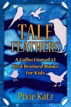 Tale Feathers: A Collection of 12 Bird Brained Books For Kids - Pixie Katz