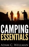 Camping Essentials: Camping Basics, Importance of Camping, Camping Gear That is Needed And How To Set Up Camp - Adam C. Wellman