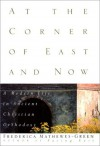 At the Corner of East and Now: A Modern Life in Ancient Christian Orthodoxy - Frederica Mathewes-Green