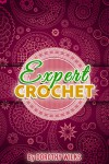 Crocheting: Expert Crochet (Intarsia Crochet, Fair Isle Crochet, Tapestry Crochet, and Filet Crochet) - Dorothy Wilks