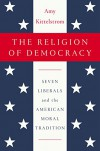 The Religion of Democracy: Seven Liberals and the American Moral Tradition - Amy Kittelstrom