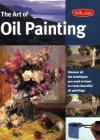 Art of Oil Painting, The (Collector's Series): Discover All the Techniques You Need to Know to Create Beautiful Oil Paintings -