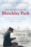 The Secret Life of Bletchley Park: The WWII Codebreaking Centre and the Men and Women Who Worked There - Sinclair McKay