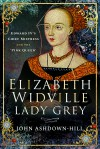 Elizabeth Widville, Lady Grey: Edward IV's Chief Mistress and the 'Pink Queen' - John Ashdown-Hill