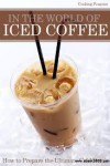 In The World of Iced Coffee - How To Prepare The Ultimate Cold Drink - Cooking Penguin