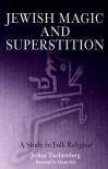 Jewish Magic and Superstition: A Study in Folk Religion - Joshua Trachtenberg