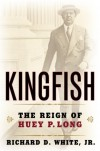 Kingfish: The Reign of Huey P. Long - Richard D. White Jr.