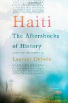 Haiti: The Aftershocks of History - Laurent Dubois