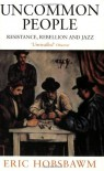 Uncommon People: Resistance, Rebellion And Jazz - Eric J. Hobsbawm