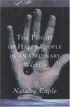 The plight of happy people in an ordinary world: A novel - Natalee Caple
