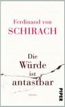 Die Würde ist antastbar: Essays - Ferdinand von Schirach