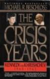 The Crisis Years: Kennedy & Krushchev 1960-63 - Michael R. Beschloss