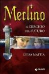 Merlino Il cerchio del futuro - Luisa Mattia