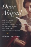 Dear Abigail: The Intimate Lives and Revolutionary Ideas of Abigail Adams and Her Two Remarkable Sisters - Diane Jacobs