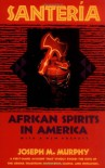 Santeria: African Spirits in America - Joseph M. Murphy