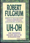 Uh-Oh: Some Observations from Both Sides of the Refrigerator Door - Robert Fulghum