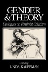 Gender and Theory: Dialogues on Feminist Criticism - Linda S. Kauffman