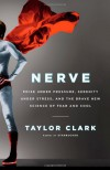Nerve: Poise Under Pressure, Serenity Under Stress, and the Brave New Science of Fear and Cool - Taylor Clark