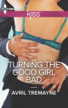 Turning the Good Girl Bad - Avril Tremayne