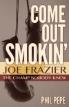 Come out Smokin': Joe Frazier: The Champ Nobody Knew - Phil Pepe
