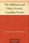 The Habitant and Other French-Canadian Poems - William Henry Drummond